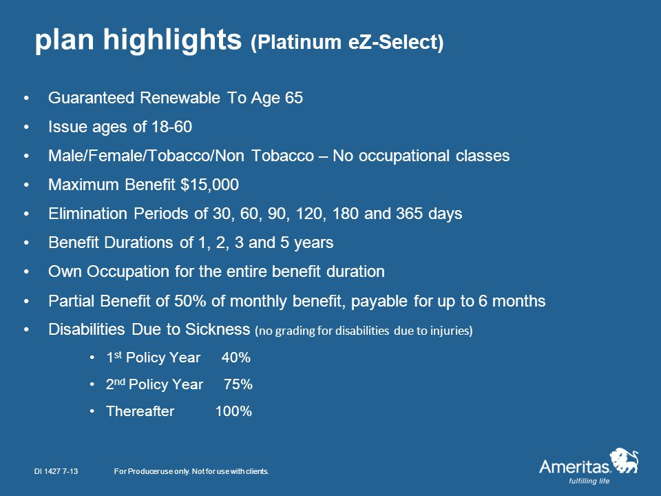 plan highlights (Platinum eZ-Select) Guaranteed Renewable To Age 65 Issue ages of 18-60 Male/Female/Tobacco/Non Tobacco – No occupational classes Maxi