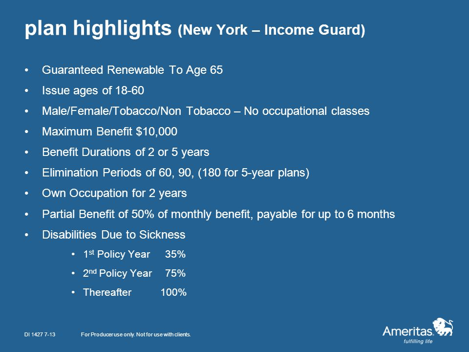 plan highlights (New York – Income Guard) For Producer use only. Not for use with clients. Guaranteed Renewable To Age 65 Issue ages of 18-60 Male/Fem