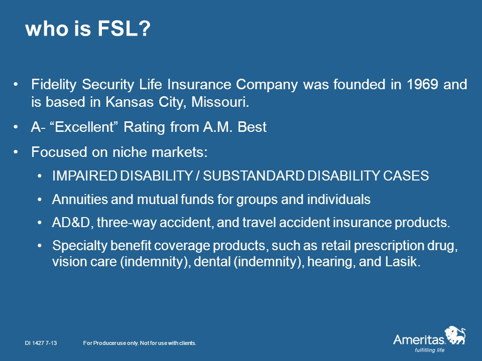 who is FSL? For Producer use only. Not for use with clients. Fidelity Security Life Insurance Company was founded in 1969 and is based in Kansas City,