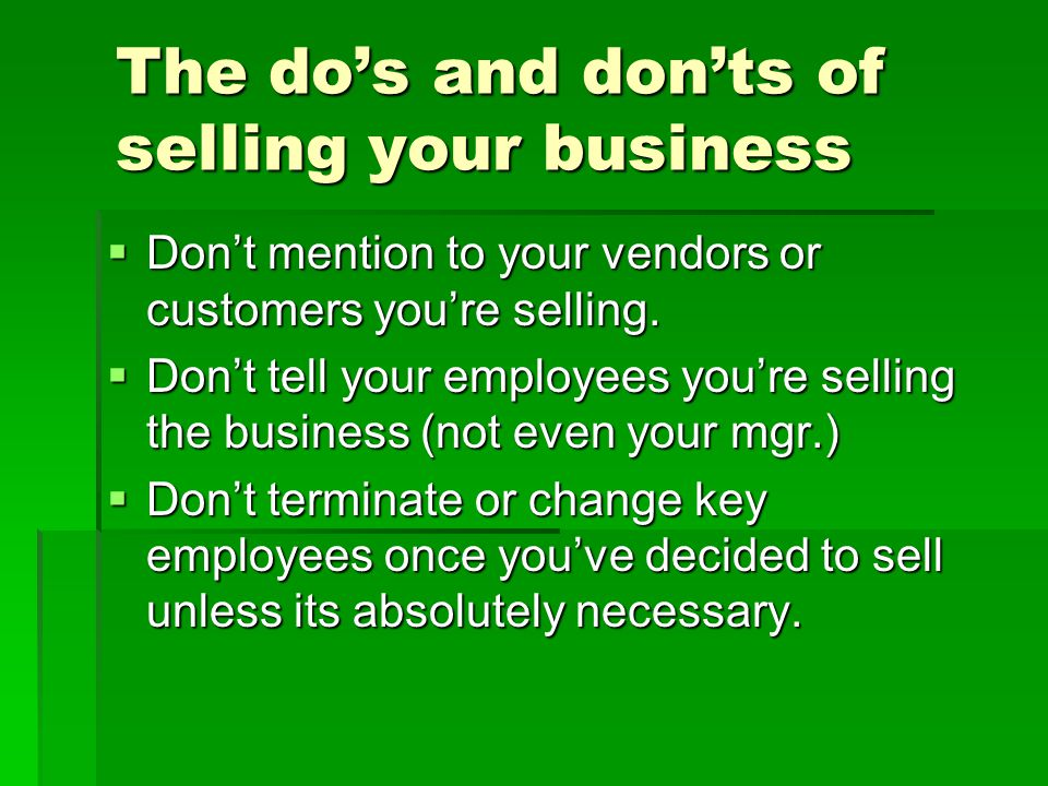 The do's and don'ts of selling your business  Don't mention to your vendors or customers you're selling.