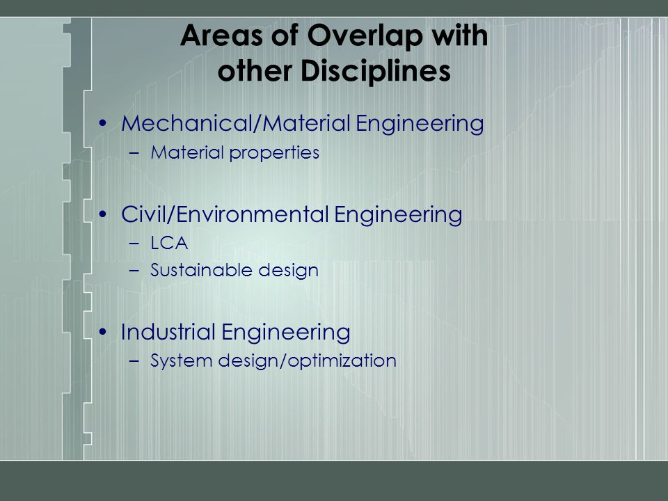 Areas of Overlap with other Disciplines Mechanical/Material Engineering –Material properties Civil/Environmental Engineering –LCA –Sustainable design
