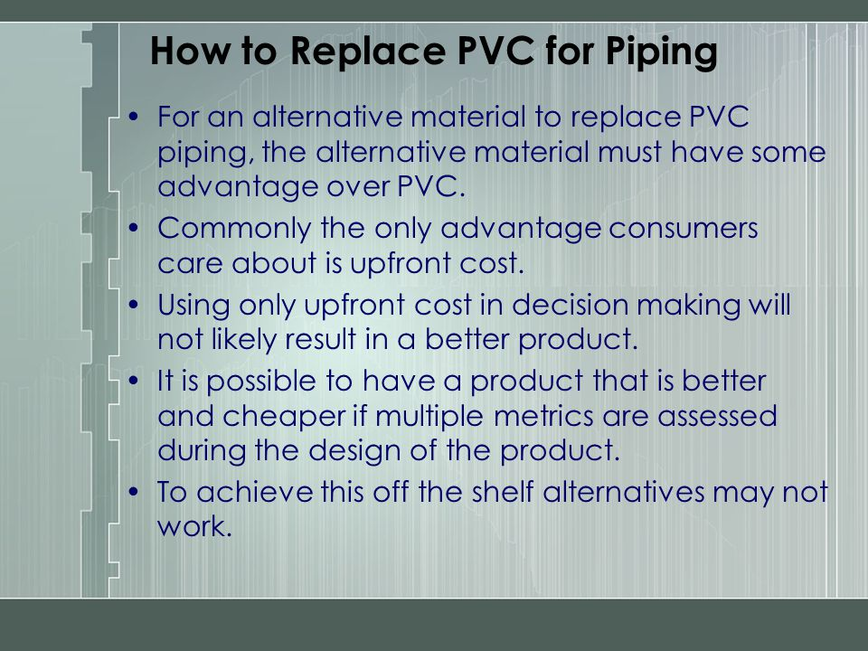 How to Replace PVC for Piping For an alternative material to replace PVC piping, the alternative material must have some advantage over PVC. Commonly