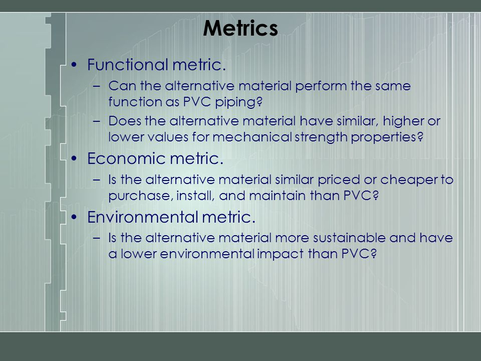 Metrics Functional metric. –Can the alternative material perform the same function as PVC piping? –Does the alternative material have similar, higher