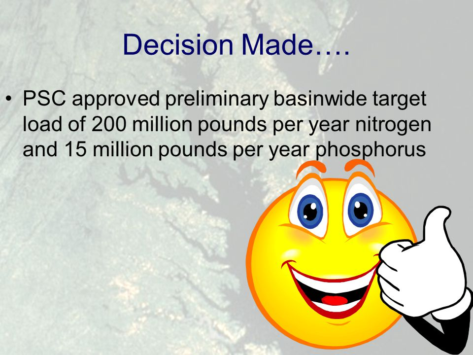 Decision Made…. PSC approved preliminary basinwide target load of 200 million pounds per year nitrogen and 15 million pounds per year phosphorus