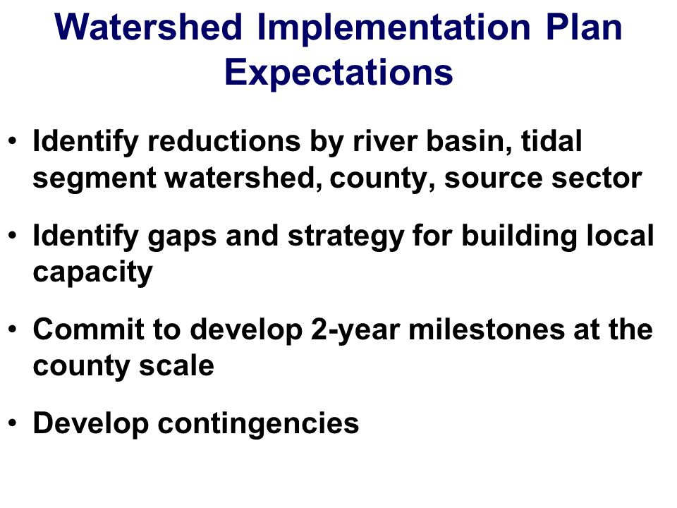 Watershed Implementation Plan Expectations Identify reductions by river basin, tidal segment watershed, county, source sector Identify gaps and strategy for building local capacity Commit to develop 2-year milestones at the county scale Develop contingencies