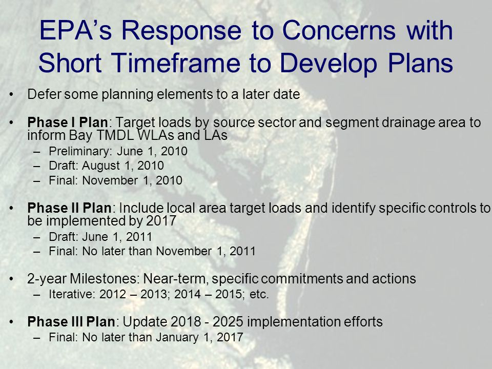 EPA's Response to Concerns with Short Timeframe to Develop Plans Defer some planning elements to a later date Phase I Plan: Target loads by source sector and segment drainage area to inform Bay TMDL WLAs and LAs –Preliminary: June 1, 2010 –Draft: August 1, 2010 –Final: November 1, 2010 Phase II Plan: Include local area target loads and identify specific controls to be implemented by 2017 –Draft: June 1, 2011 –Final: No later than November 1, 2011 2-year Milestones: Near-term, specific commitments and actions –Iterative: 2012 – 2013; 2014 – 2015; etc.
