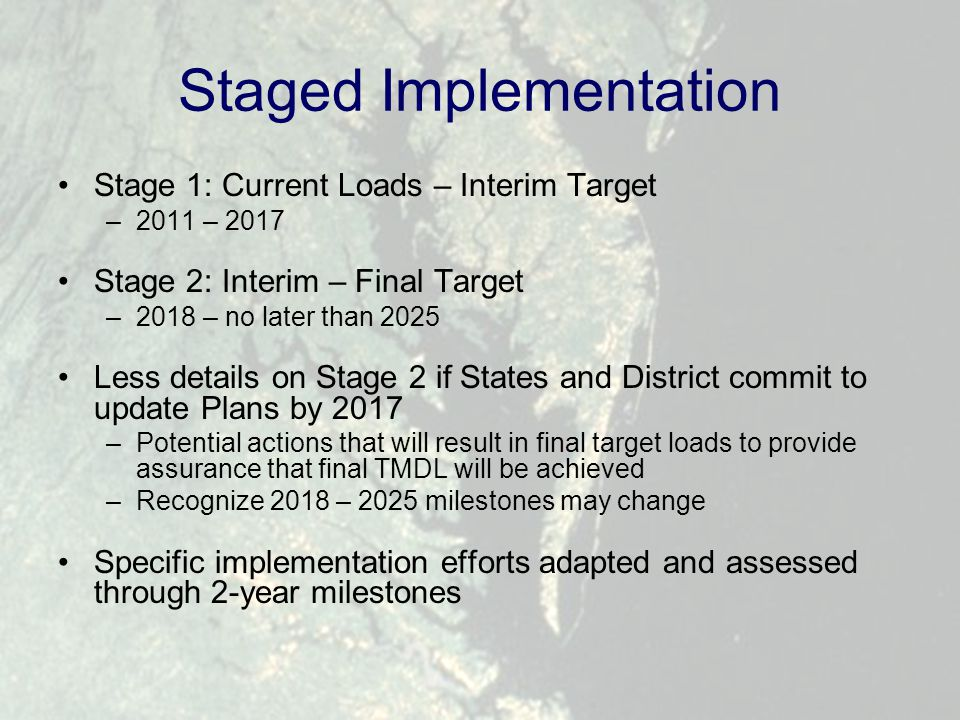 Staged Implementation Stage 1: Current Loads – Interim Target –2011 – 2017 Stage 2: Interim – Final Target –2018 – no later than 2025 Less details on Stage 2 if States and District commit to update Plans by 2017 –Potential actions that will result in final target loads to provide assurance that final TMDL will be achieved –Recognize 2018 – 2025 milestones may change Specific implementation efforts adapted and assessed through 2-year milestones
