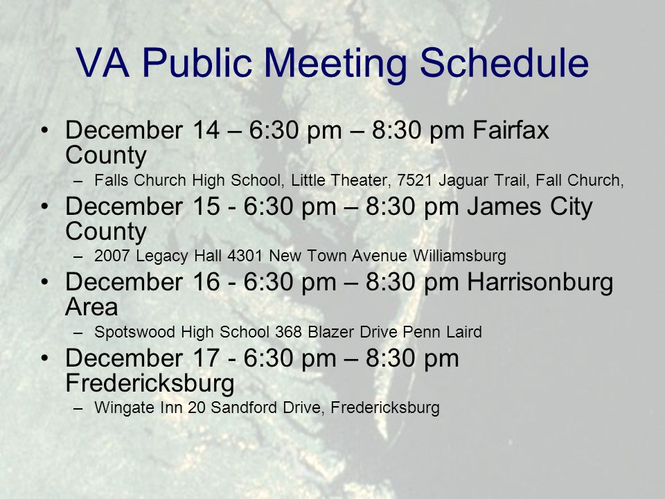 VA Public Meeting Schedule December 14 – 6:30 pm – 8:30 pm Fairfax County –Falls Church High School, Little Theater, 7521 Jaguar Trail, Fall Church, December 15 - 6:30 pm – 8:30 pm James City County –2007 Legacy Hall 4301 New Town Avenue Williamsburg December 16 - 6:30 pm – 8:30 pm Harrisonburg Area –Spotswood High School 368 Blazer Drive Penn Laird December 17 - 6:30 pm – 8:30 pm Fredericksburg –Wingate Inn 20 Sandford Drive, Fredericksburg