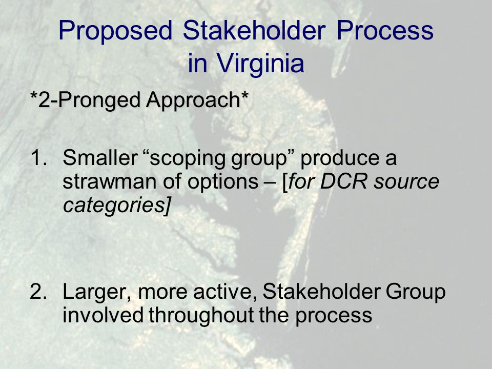 """Proposed Stakeholder Process in Virginia *2-Pronged Approach* 1.Smaller """"scoping group"""" produce a strawman of options – [for DCR source categories] 2."""