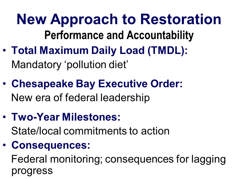 New Approach to Restoration Performance and Accountability Total Maximum Daily Load (TMDL): Mandatory 'pollution diet' Chesapeake Bay Executive Order: New era of federal leadership Two-Year Milestones: State/local commitments to action Consequences: Federal monitoring; consequences for lagging progress