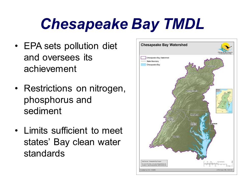 Chesapeake Bay TMDL EPA sets pollution diet and oversees its achievement Restrictions on nitrogen, phosphorus and sediment Limits sufficient to meet states' Bay clean water standards