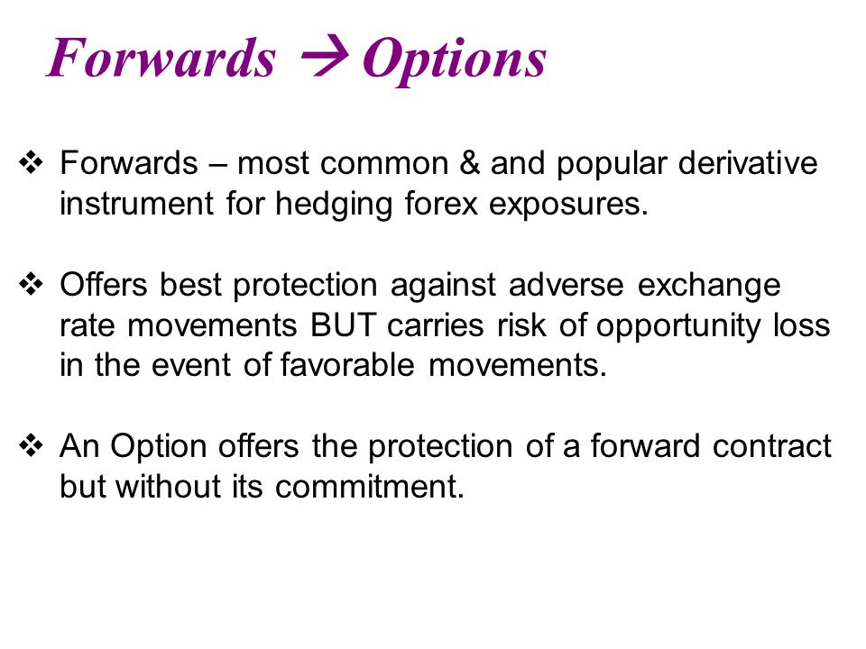Forwards  Options  Forwards – most common & and popular derivative instrument for hedging forex exposures.