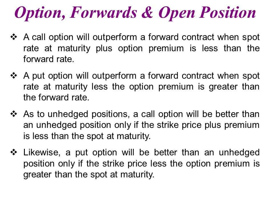 Option, Forwards & Open Position  A call option will outperform a forward contract when spot rate at maturity plus option premium is less than the forward rate.