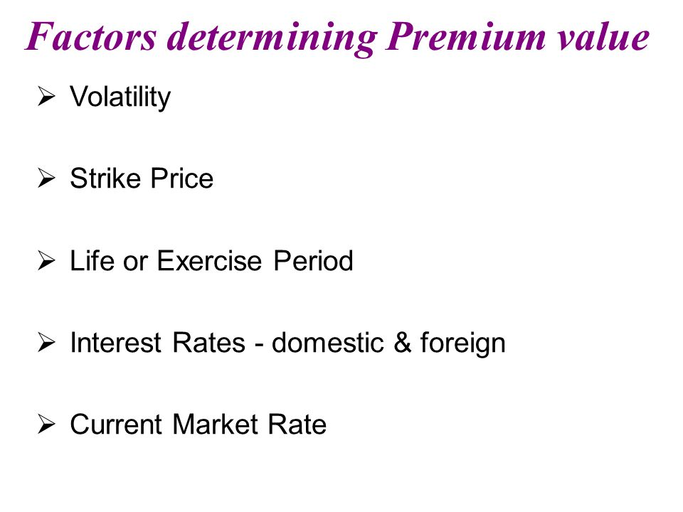 Factors determining Premium value  Volatility  Strike Price  Life or Exercise Period  Interest Rates - domestic & foreign  Current Market Rate