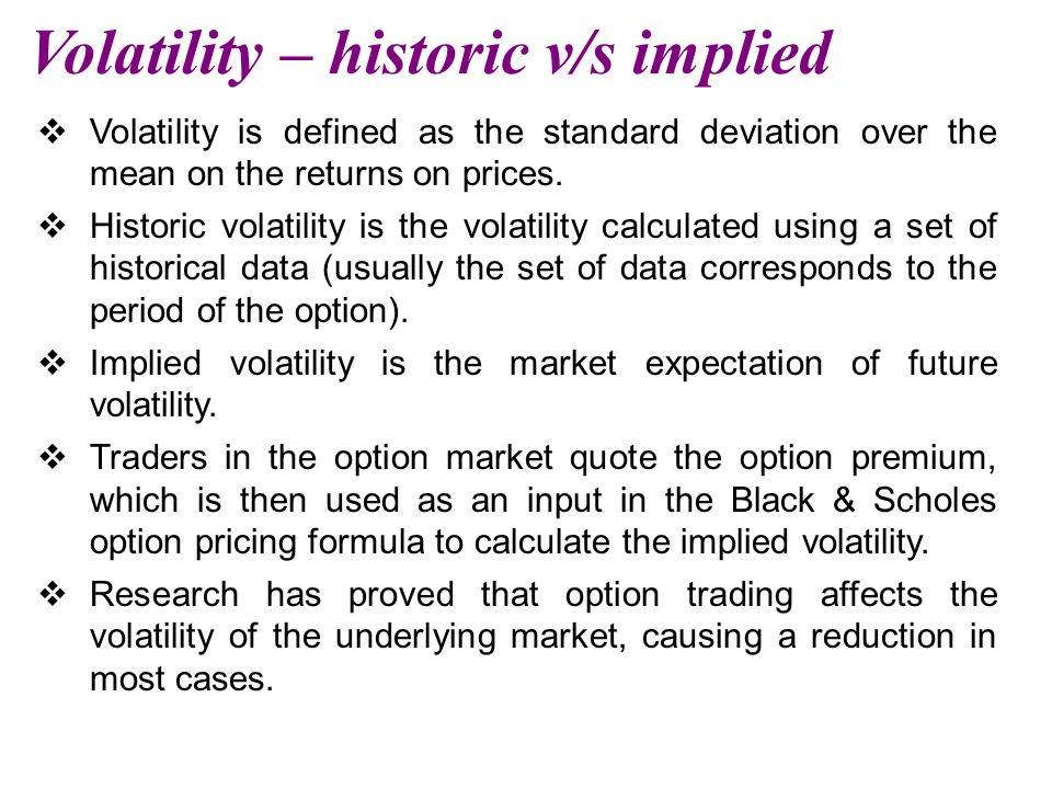 Volatility – historic v/s implied  Volatility is defined as the standard deviation over the mean on the returns on prices.