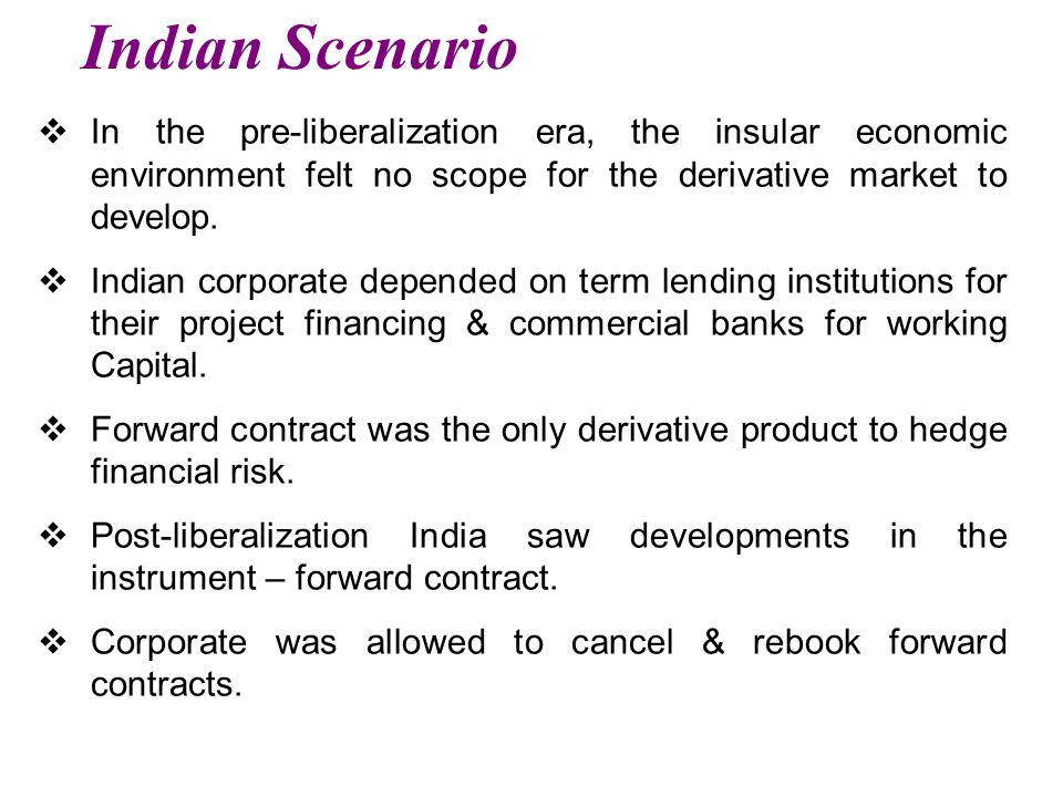 Indian Scenario  In the pre-liberalization era, the insular economic environment felt no scope for the derivative market to develop.