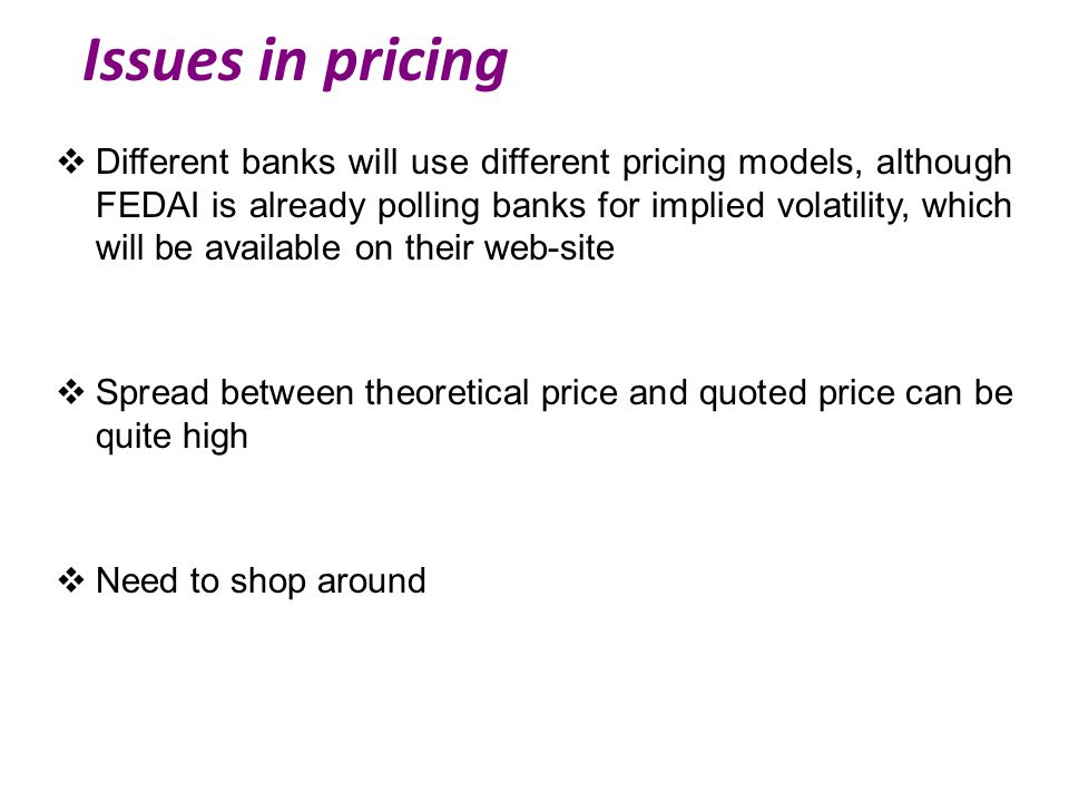 Issues in pricing  Different banks will use different pricing models, although FEDAI is already polling banks for implied volatility, which will be available on their web-site  Spread between theoretical price and quoted price can be quite high  Need to shop around