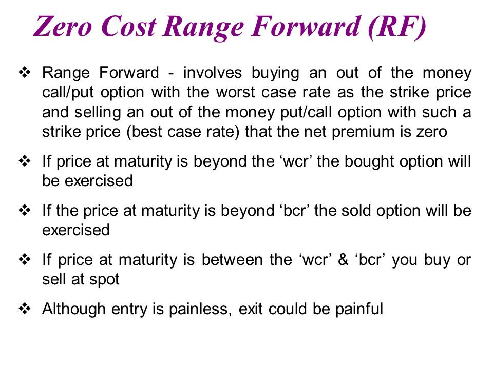 Zero Cost Range Forward (RF)  Range Forward - involves buying an out of the money call/put option with the worst case rate as the strike price and selling an out of the money put/call option with such a strike price (best case rate) that the net premium is zero  If price at maturity is beyond the 'wcr' the bought option will be exercised  If the price at maturity is beyond 'bcr' the sold option will be exercised  If price at maturity is between the 'wcr' & 'bcr' you buy or sell at spot  Although entry is painless, exit could be painful