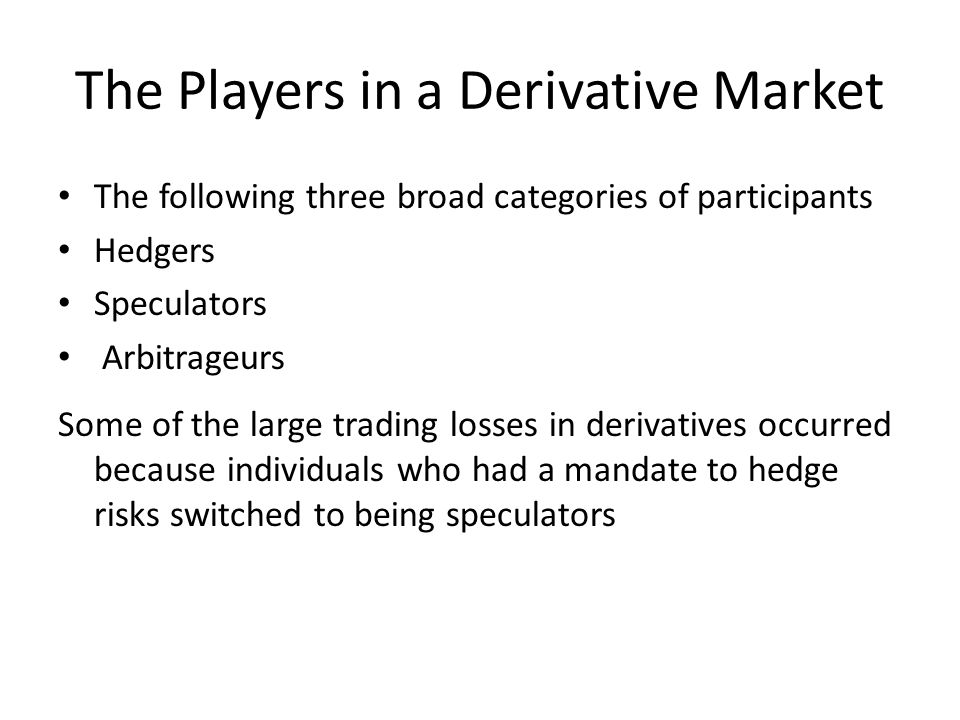 The Players in a Derivative Market The following three broad categories of participants Hedgers Speculators Arbitrageurs Some of the large trading losses in derivatives occurred because individuals who had a mandate to hedge risks switched to being speculators