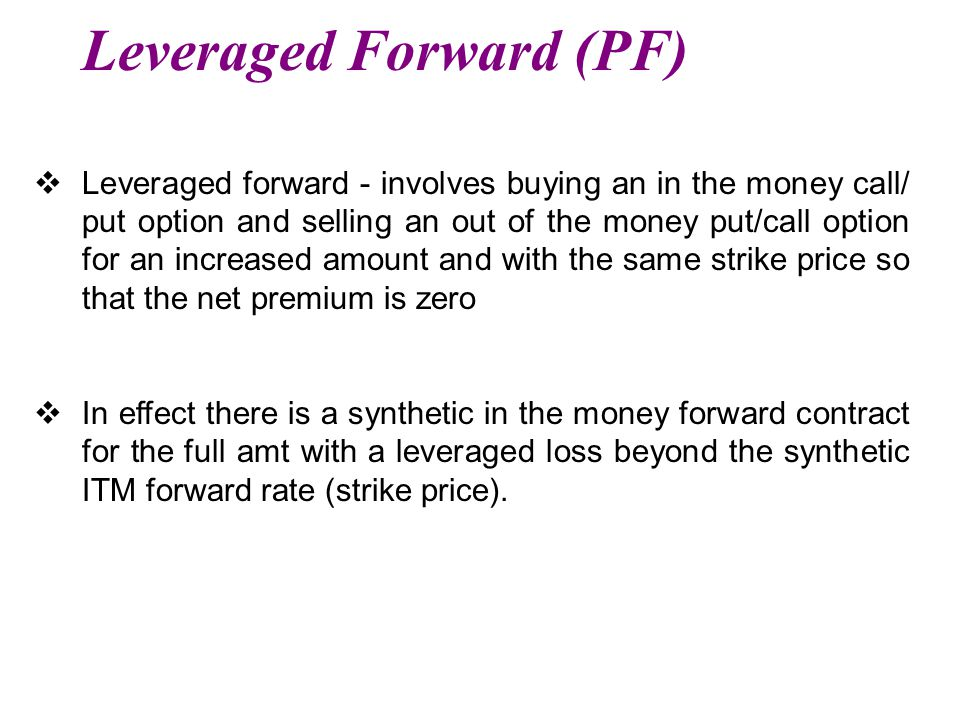 Leveraged Forward (PF)  Leveraged forward - involves buying an in the money call/ put option and selling an out of the money put/call option for an increased amount and with the same strike price so that the net premium is zero  In effect there is a synthetic in the money forward contract for the full amt with a leveraged loss beyond the synthetic ITM forward rate (strike price).