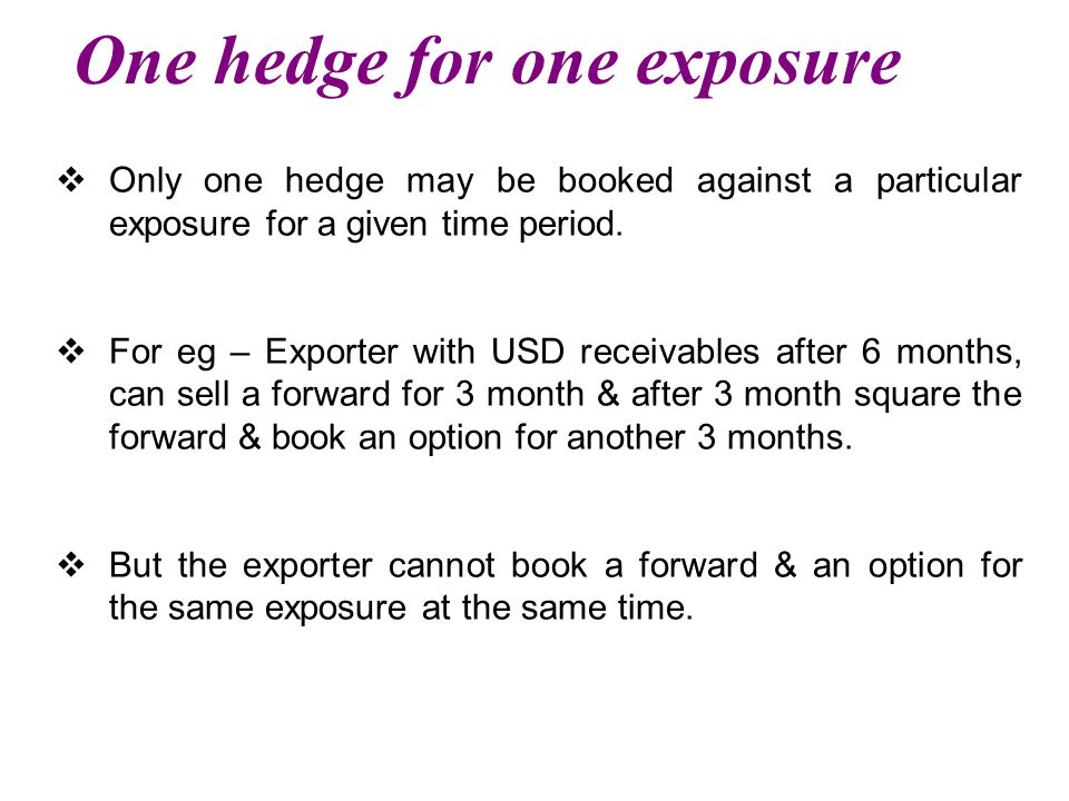 One hedge for one exposure  Only one hedge may be booked against a particular exposure for a given time period.