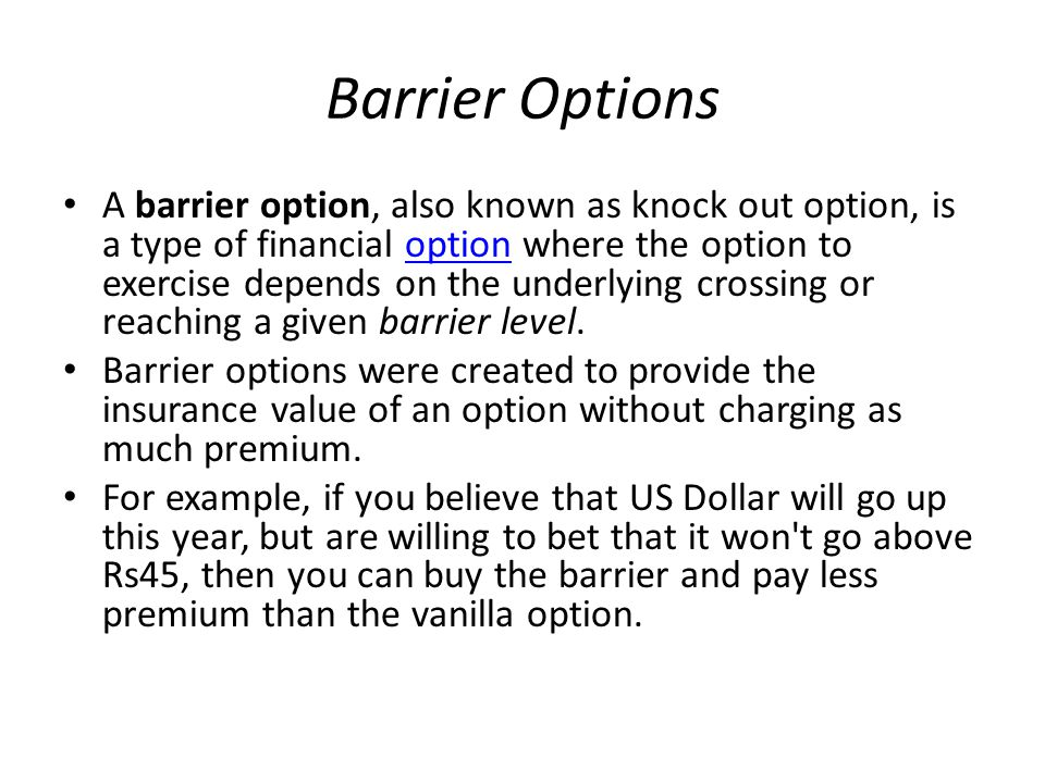 Barrier Options A barrier option, also known as knock out option, is a type of financial option where the option to exercise depends on the underlying crossing or reaching a given barrier level.option Barrier options were created to provide the insurance value of an option without charging as much premium.