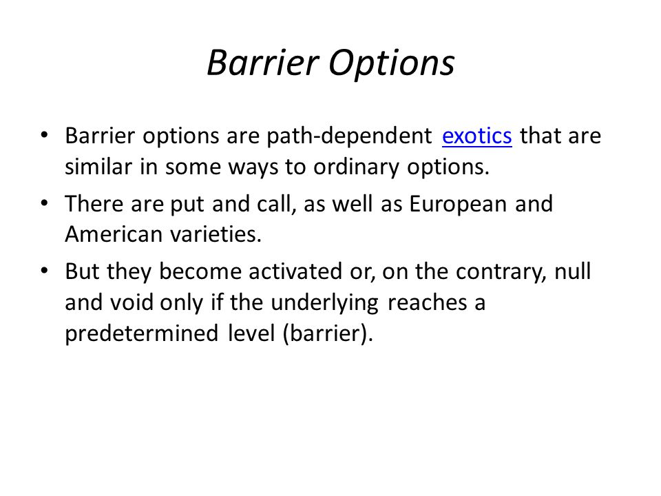 Barrier Options Barrier options are path-dependent exotics that are similar in some ways to ordinary options.exotics There are put and call, as well as European and American varieties.