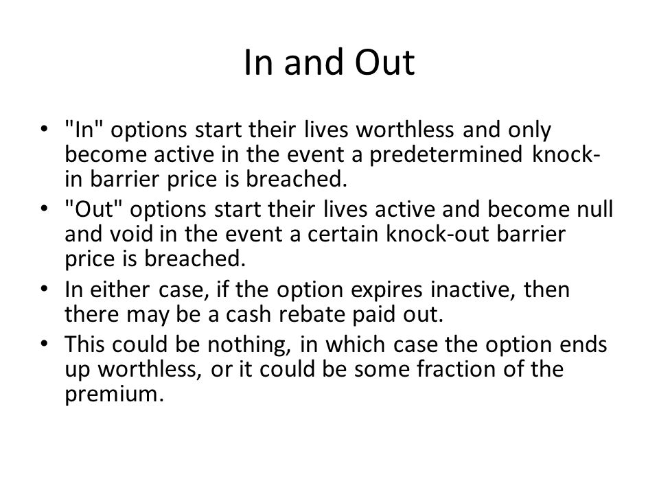 In and Out In options start their lives worthless and only become active in the event a predetermined knock- in barrier price is breached.