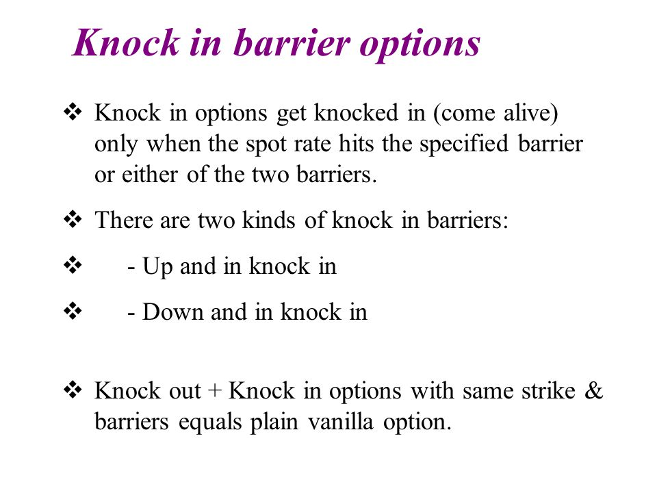 Knock in barrier options  Knock in options get knocked in (come alive) only when the spot rate hits the specified barrier or either of the two barriers.