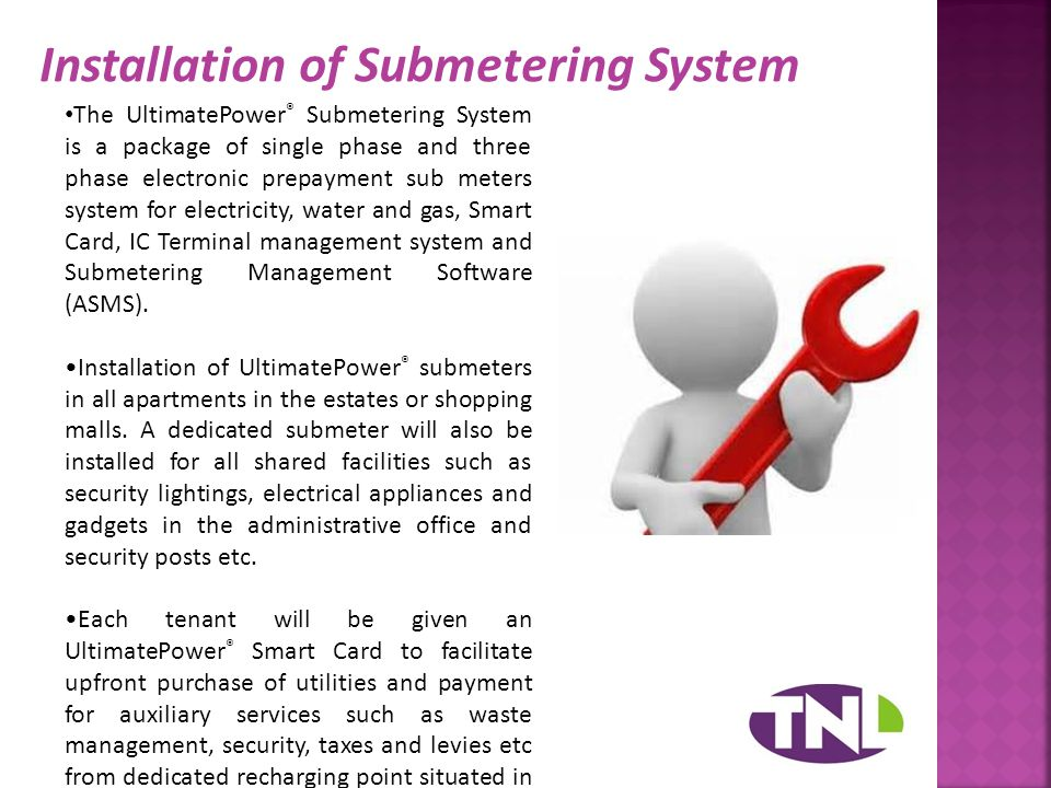 Installation of Submetering System The UltimatePower ® Submetering System is a package of single phase and three phase electronic prepayment sub meters system for electricity, water and gas, Smart Card, IC Terminal management system and Submetering Management Software (ASMS).