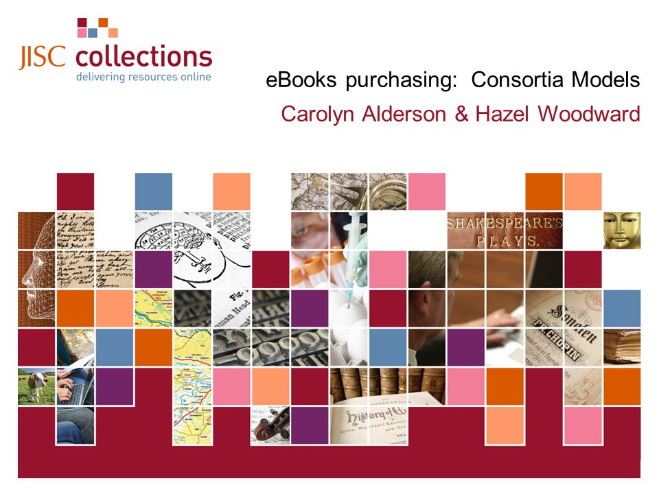 JISC Collections 04 May 2015 | Click: View=>Header&Footer | Slide 1 eBooks purchasing: Consortia Models Carolyn Alderson & Hazel Woodward
