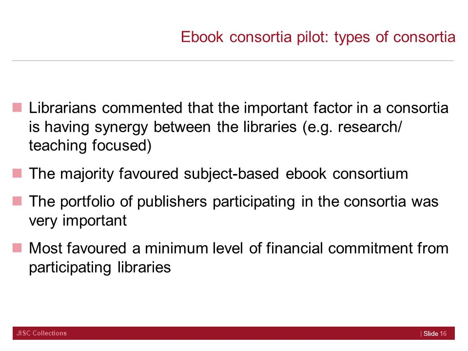JISC Collections Ebook consortia pilot: types of consortia Librarians commented that the important factor in a consortia is having synergy between the libraries (e.g.
