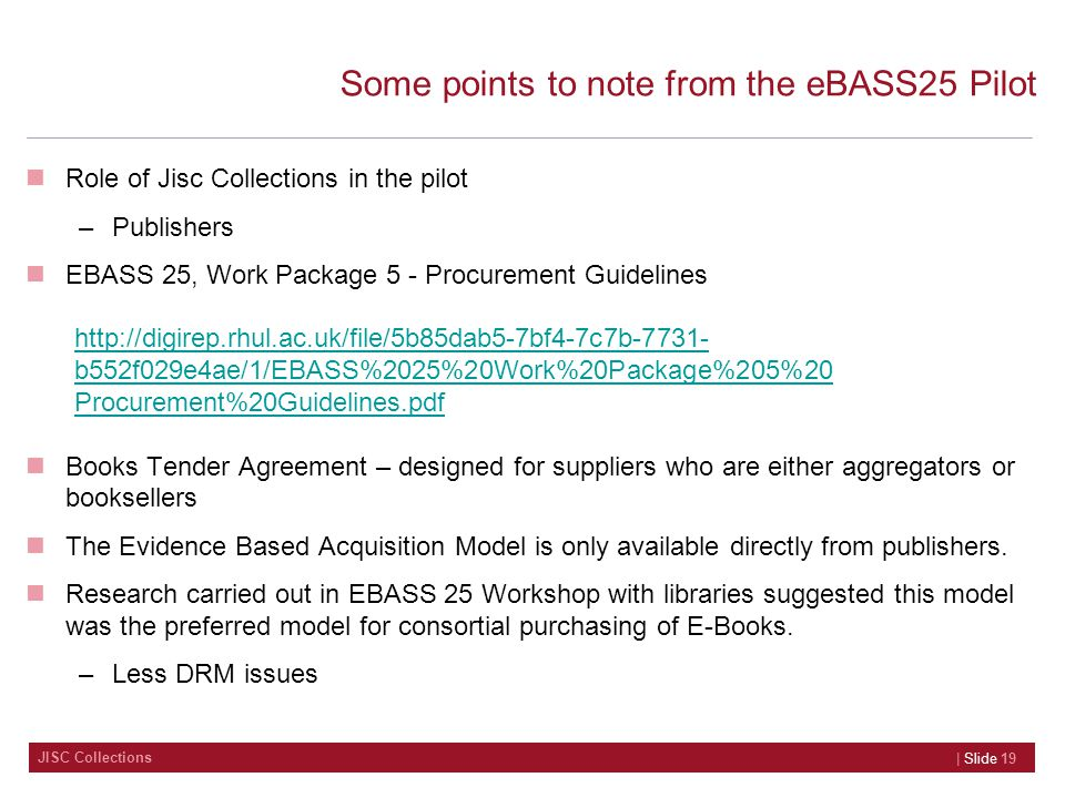 JISC Collections Some points to note from the eBASS25 Pilot Role of Jisc Collections in the pilot –Publishers EBASS 25, Work Package 5 - Procurement Guidelines Books Tender Agreement – designed for suppliers who are either aggregators or booksellers The Evidence Based Acquisition Model is only available directly from publishers.