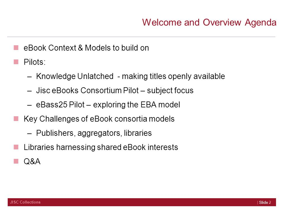 JISC Collections Welcome and Overview Agenda eBook Context & Models to build on Pilots: –Knowledge Unlatched - making titles openly available –Jisc eBooks Consortium Pilot – subject focus –eBass25 Pilot – exploring the EBA model Key Challenges of eBook consortia models –Publishers, aggregators, libraries Libraries harnessing shared eBook interests Q&A | Slide 2