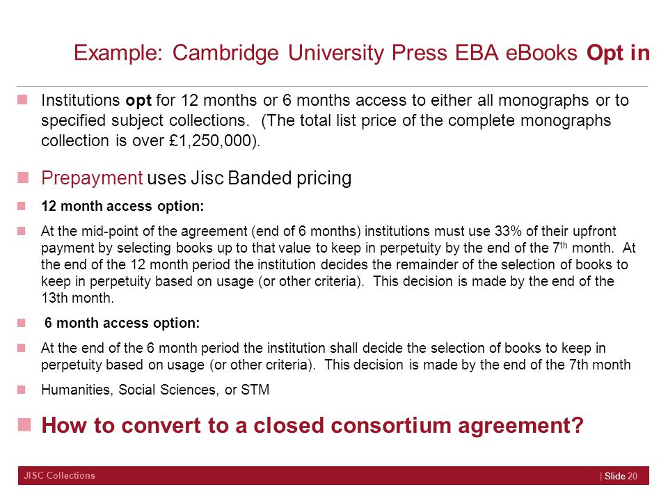 JISC Collections Example: Cambridge University Press EBA eBooks Opt in Institutions opt for 12 months or 6 months access to either all monographs or to specified subject collections.