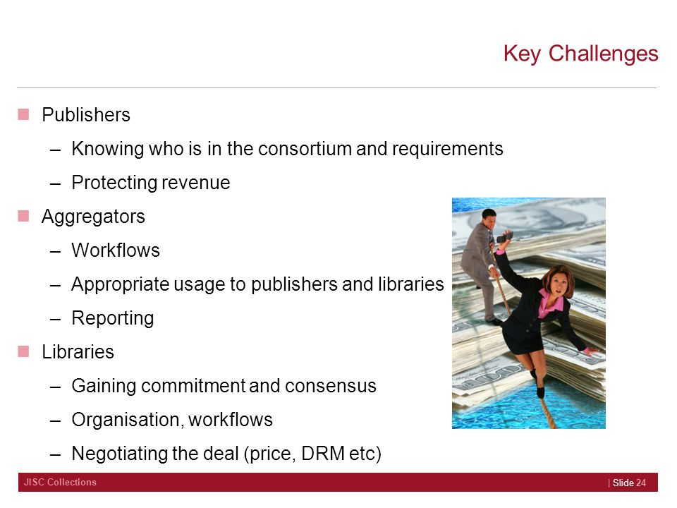JISC Collections Key Challenges Publishers –Knowing who is in the consortium and requirements –Protecting revenue Aggregators –Workflows –Appropriate usage to publishers and libraries –Reporting Libraries –Gaining commitment and consensus –Organisation, workflows –Negotiating the deal (price, DRM etc) | Slide 24