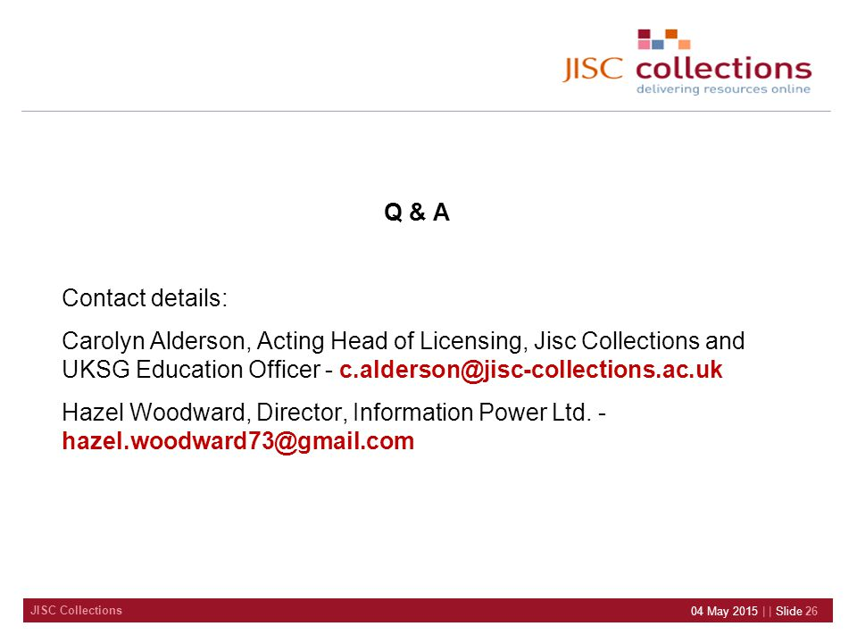 JISC Collections Q & A Contact details: Carolyn Alderson, Acting Head of Licensing, Jisc Collections and UKSG Education Officer - c.alderson@jisc-coll