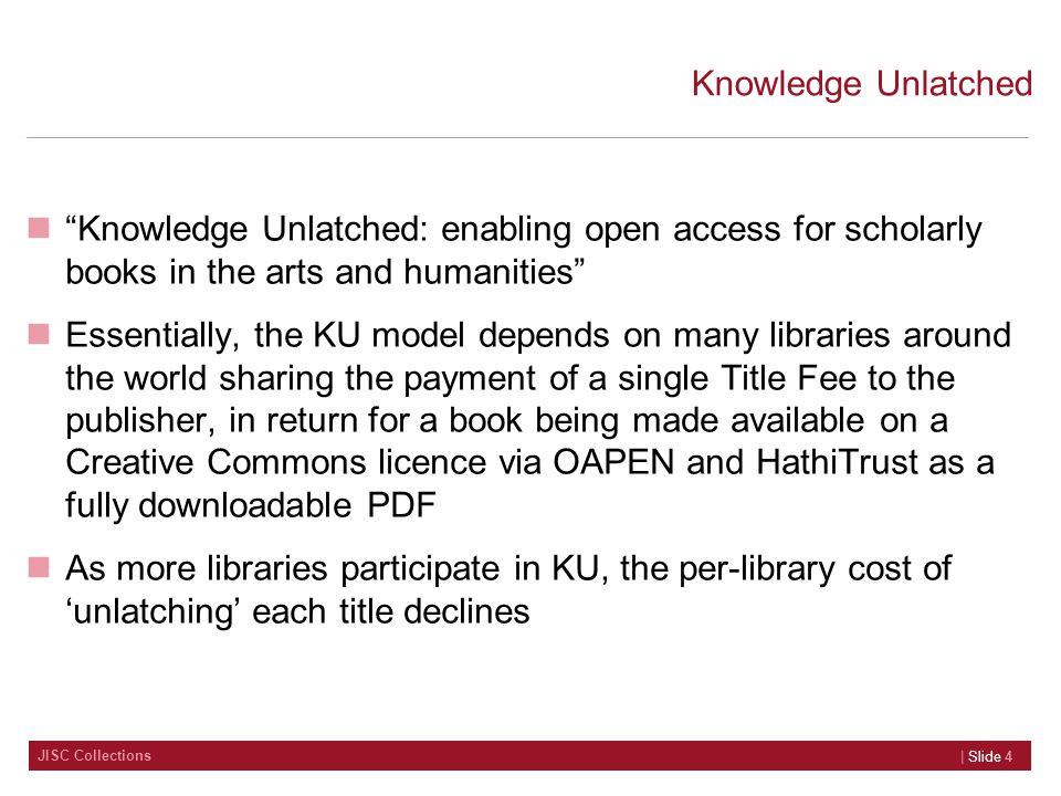 JISC Collections Knowledge Unlatched Knowledge Unlatched: enabling open access for scholarly books in the arts and humanities Essentially, the KU model depends on many libraries around the world sharing the payment of a single Title Fee to the publisher, in return for a book being made available on a Creative Commons licence via OAPEN and HathiTrust as a fully downloadable PDF As more libraries participate in KU, the per-library cost of 'unlatching' each title declines | Slide 4