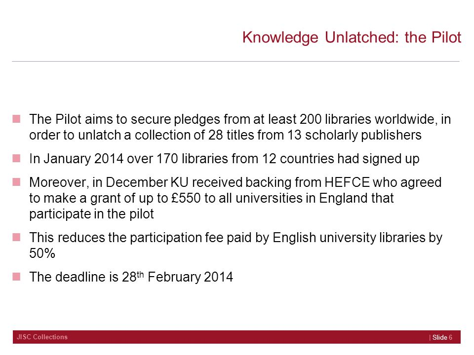 JISC Collections Knowledge Unlatched: the Pilot The Pilot aims to secure pledges from at least 200 libraries worldwide, in order to unlatch a collection of 28 titles from 13 scholarly publishers In January 2014 over 170 libraries from 12 countries had signed up Moreover, in December KU received backing from HEFCE who agreed to make a grant of up to £550 to all universities in England that participate in the pilot This reduces the participation fee paid by English university libraries by 50% The deadline is 28 th February 2014 | Slide 6
