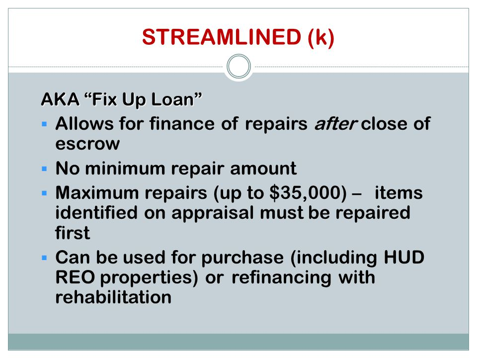 STREAMLINED (k) AKA Fix Up Loan  Allows for finance of repairs after close of escrow  No minimum repair amount  Maximum repairs (up to $35,000) – items identified on appraisal must be repaired first  Can be used for purchase (including HUD REO properties) or refinancing with rehabilitation