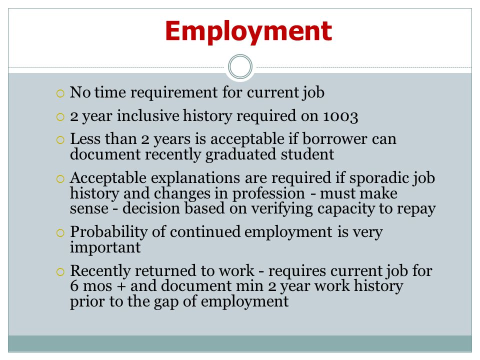 Employment  No time requirement for current job  2 year inclusive history required on 1003  Less than 2 years is acceptable if borrower can document recently graduated student  Acceptable explanations are required if sporadic job history and changes in profession - must make sense - decision based on verifying capacity to repay  Probability of continued employment is very important  Recently returned to work - requires current job for 6 mos + and document min 2 year work history prior to the gap of employment