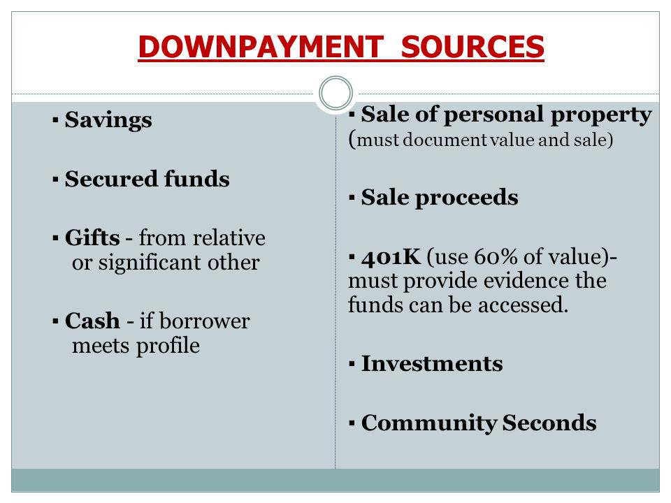 DOWNPAYMENT SOURCES ▪ Savings ▪ Secured funds ▪ Gifts - from relative or significant other ▪ Cash - if borrower meets profile ▪ Sale of personal property ( must document value and sale) ▪ Sale proceeds ▪ 401K (use 60% of value)- must provide evidence the funds can be accessed.