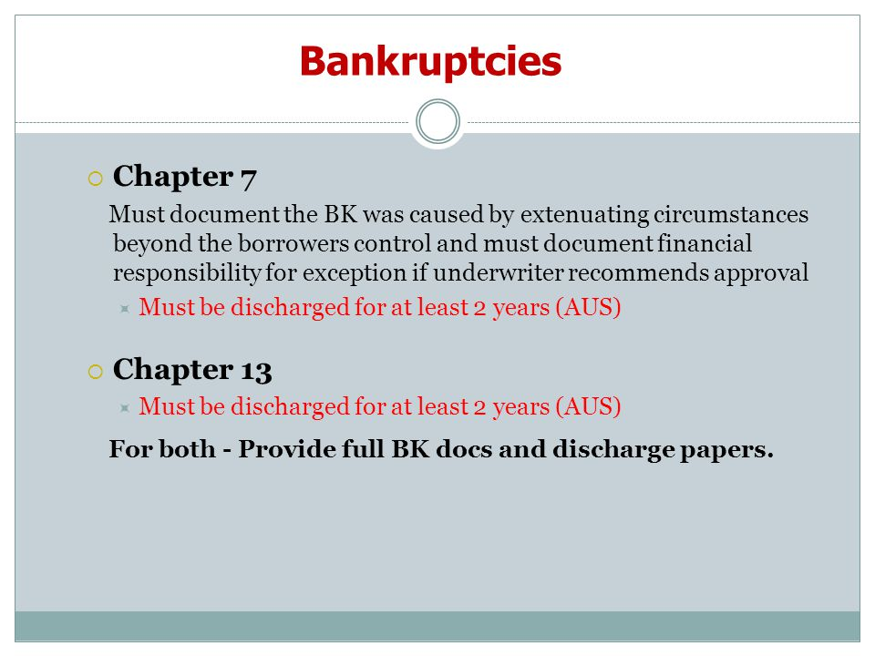 Bankruptcies  Chapter 7 Must document the BK was caused by extenuating circumstances beyond the borrowers control and must document financial responsibility for exception if underwriter recommends approval  Must be discharged for at least 2 years (AUS)  Chapter 13  Must be discharged for at least 2 years (AUS) For both - Provide full BK docs and discharge papers.