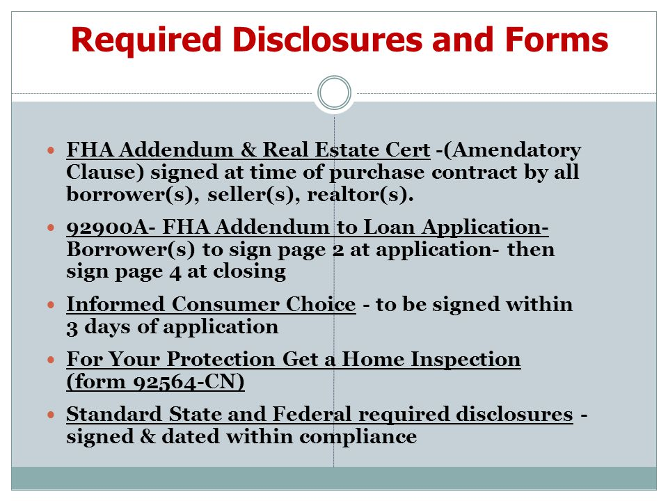 Required Disclosures and Forms FHA Addendum & Real Estate Cert -(Amendatory Clause) signed at time of purchase contract by all borrower(s), seller(s), realtor(s).