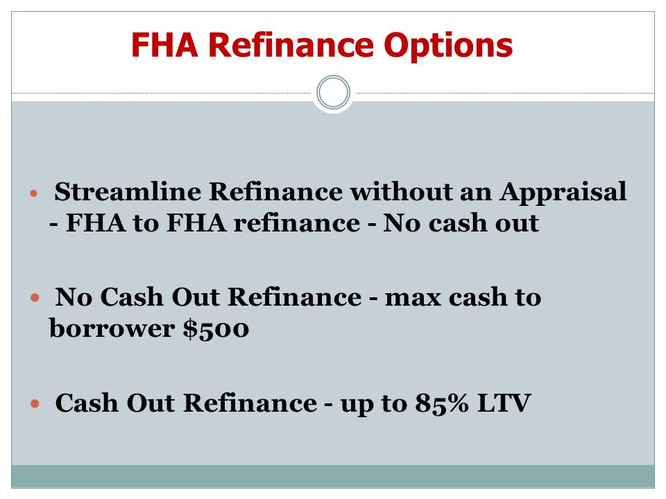 FHA Refinance Options Streamline Refinance without an Appraisal - FHA to FHA refinance - No cash out No Cash Out Refinance - max cash to borrower $500 Cash Out Refinance - up to 85% LTV