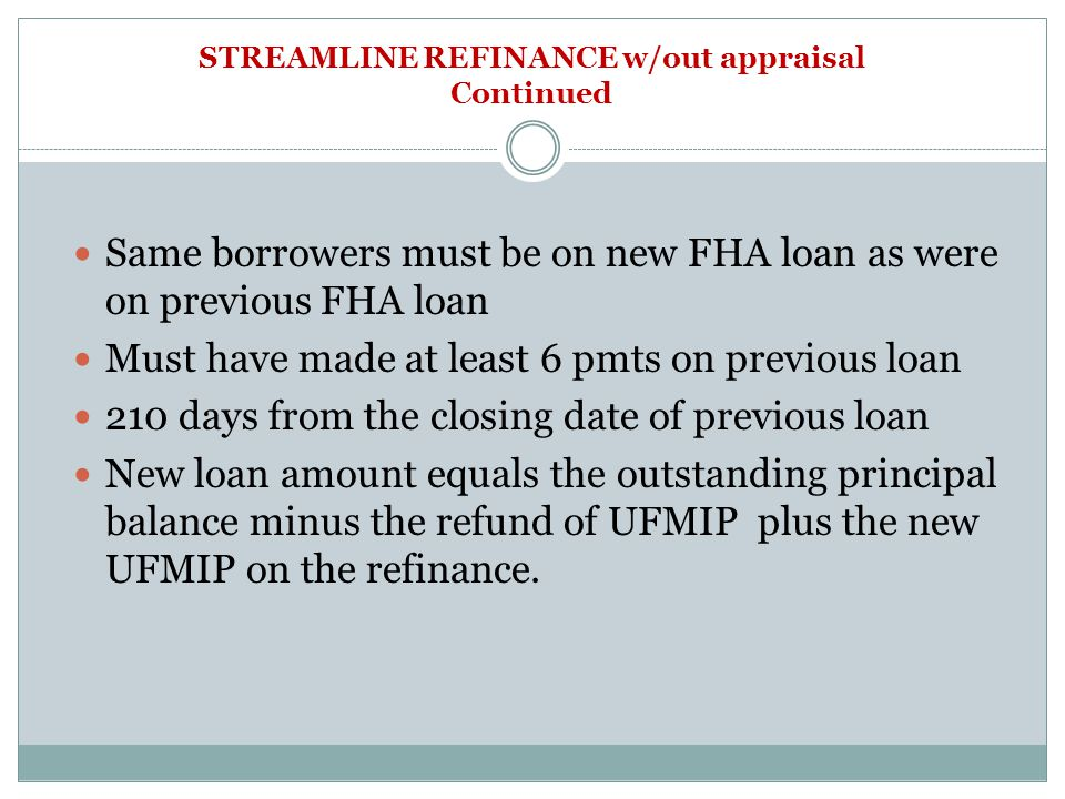 STREAMLINE REFINANCE w/out appraisal Continued Same borrowers must be on new FHA loan as were on previous FHA loan Must have made at least 6 pmts on previous loan 210 days from the closing date of previous loan New loan amount equals the outstanding principal balance minus the refund of UFMIP plus the new UFMIP on the refinance.