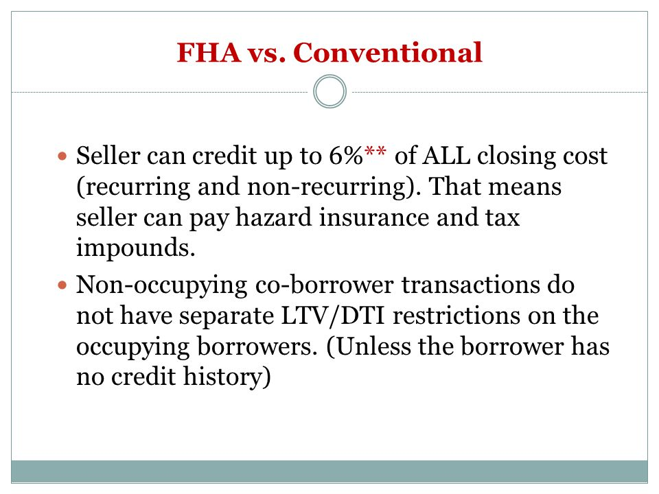 FHA vs. Conventional Seller can credit up to 6%** of ALL closing cost (recurring and non-recurring). That means seller can pay hazard insurance and ta