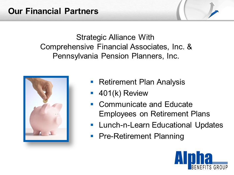 YOUR LOGO Our Financial Partners  Retirement Plan Analysis  401(k) Review  Communicate and Educate Employees on Retirement Plans  Lunch-n-Learn Educational Updates  Pre-Retirement Planning Strategic Alliance With Comprehensive Financial Associates, Inc.