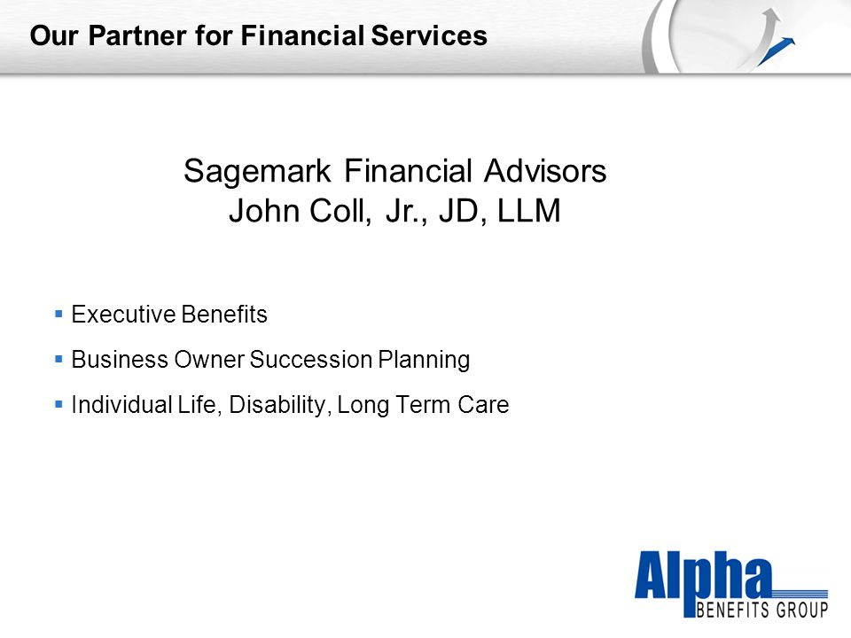 YOUR LOGO Our Partner for Financial Services  Executive Benefits  Business Owner Succession Planning  Individual Life, Disability, Long Term Care Sagemark Financial Advisors John Coll, Jr., JD, LLM