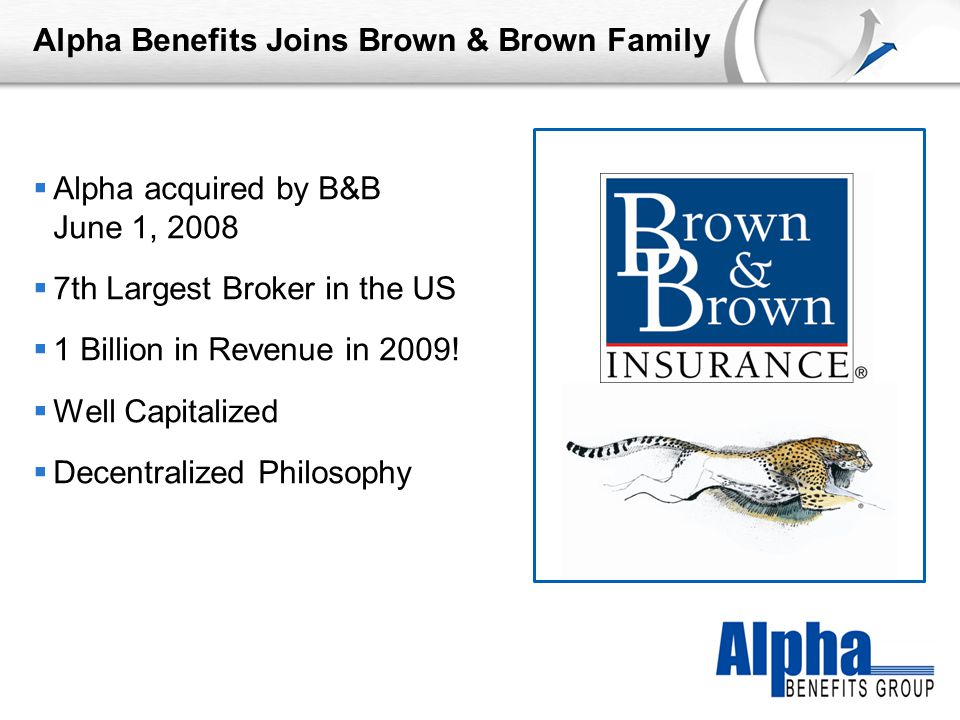 YOUR LOGO Alpha Benefits Joins Brown & Brown Family  Alpha acquired by B&B June 1, 2008  7th Largest Broker in the US  1 Billion in Revenue in 2009.